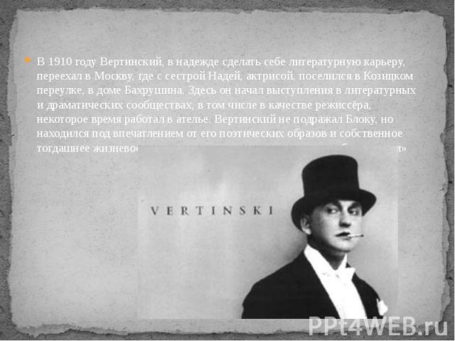 В 1910 году Вертинский, в надежде сделать себе литературную карьеру, переехал в Москву, где с сестрой Надей, актрисой, поселился в Козицком переулке, в доме Бахрушина. Здесь он начал выступления в литературных и драматических сообществах, в том числ…