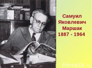 Самуил Яковлевич Маршак1887 - 1964