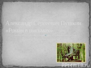Александр Сергеевич Пушкин «Роман в письмах»Урок внеклассного чтения в 7 классе