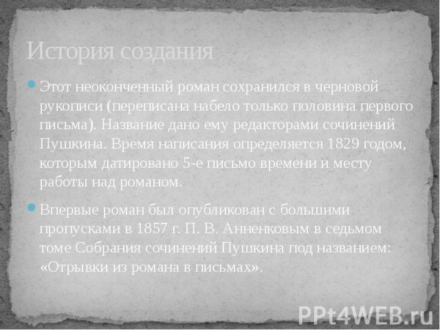 История созданияЭтот неоконченный роман сохранился в черновой рукописи (переписана набело только половина первого письма). Название дано ему редакторами сочинений Пушкина. Время написания определяется 1829 годом, которым датировано 5-е письмо времен…