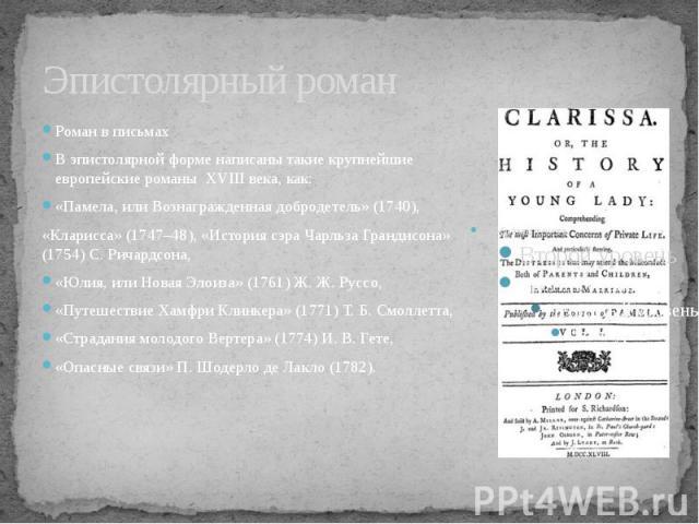 Эпистолярный романРоман в письмахВ эпистолярной форме написаны такие крупнейшие европейские романы XVIII века, как: «Памела, или Вознагражденная добродетель» (1740), «Кларисса» (1747–48), «История сэра Чарльза Грандисона» (1754) С. Ричардсона, «Юлия…