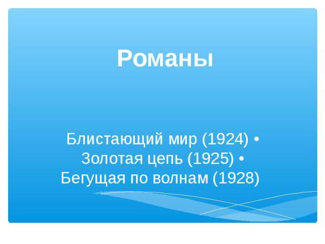РоманыБлистающий мир (1924) • Золотая цепь (1925) • Бегущая по волнам (1928)