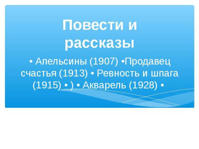 Повести и рассказы• Апельсины (1907) •Продавец счастья (1913) • Ревность и шпага (1915) • ) • Акварель (1928) •