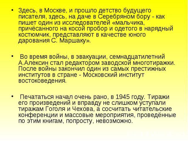 Здесь, в Москве, и прошло детство будущего писателя, здесь, на даче в Серебряном бору - как пишет один из исследователей «мальчика, причёсанного на косой пробор и одетого в нарядный костюмчик, представляют в качестве юного дарования С. Маршаку». Во …
