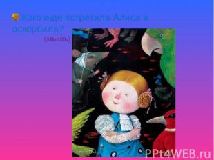 Кого еще встретила Алиса и оскорбила? (мышь)