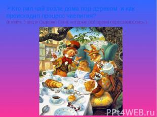 Кто пил чай возле дома под деревом и как происходил процесс чаепития?(Шляпа, Зая