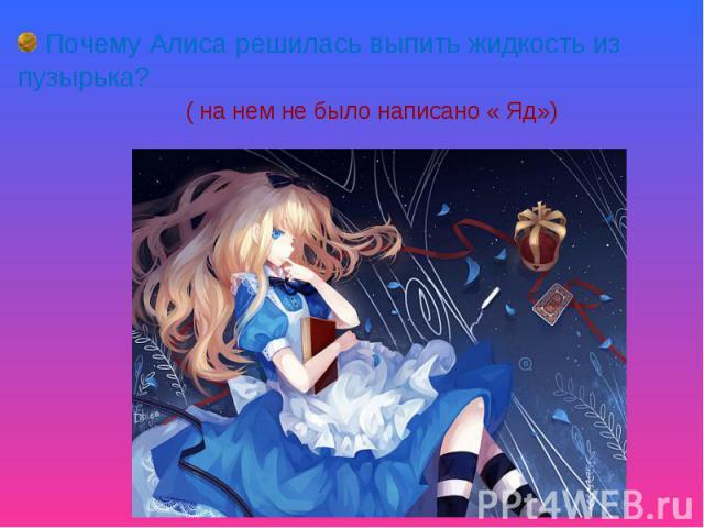 Почему Алиса решилась выпить жидкость из пузырька? ( на нем не было написано « Яд»)