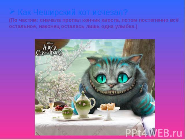 Как Чеширский кот исчезал?(По частям: сначала пропал кончик хвоста, потом постепенно всё остальное, наконец осталась лишь одна улыбка.)