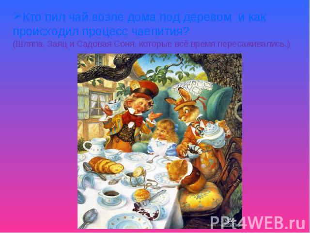 Кто пил чай возле дома под деревом и как происходил процесс чаепития?(Шляпа, Заяц и Садовая Соня, которые всё время пересаживались.)