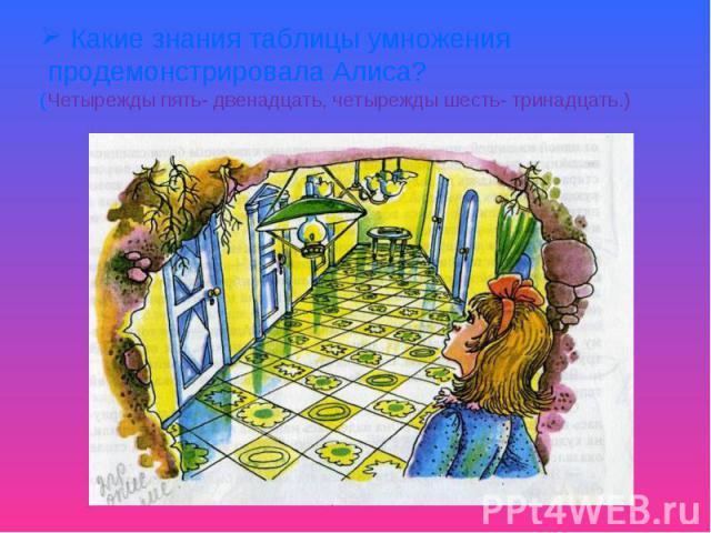 Какие знания таблицы умножения продемонстрировала Алиса?(Четырежды пять- двенадцать, четырежды шесть- тринадцать.)