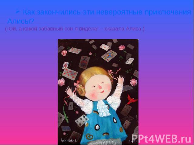 Как закончились эти невероятные приключения Алисы?(-Ой, а какой забавный сон я видела! – сказала Алиса.)