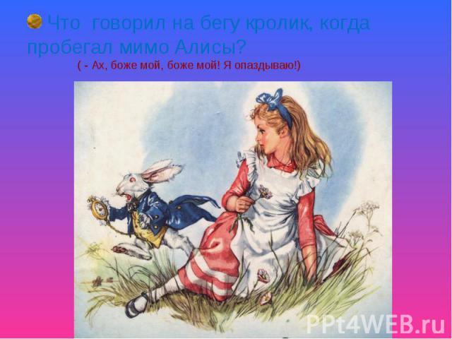 Что говорил на бегу кролик, когда пробегал мимо Алисы? ( - Ах, боже мой, боже мой! Я опаздываю!)