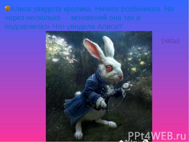 Алиса увидела кролика. Ничего особенного. Но через несколько мгновений она так и подскочила!» Что увидела Алиса? ( часы)