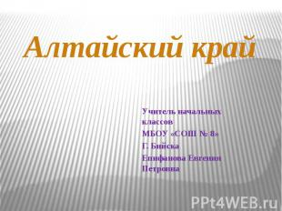 Алтайский край Учитель начальных классовМБОУ «СОШ № 8»Г. Бийска Епифанова Евгени
