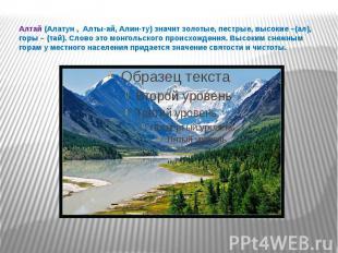 Алтай (Алатун , Алты-ай, Алин-ту) значит золотые, пестрые, высокие –(ал), горы –