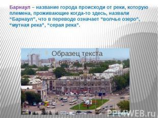 Барнаул – название города происходи от реки, которую племена, проживающие когда-