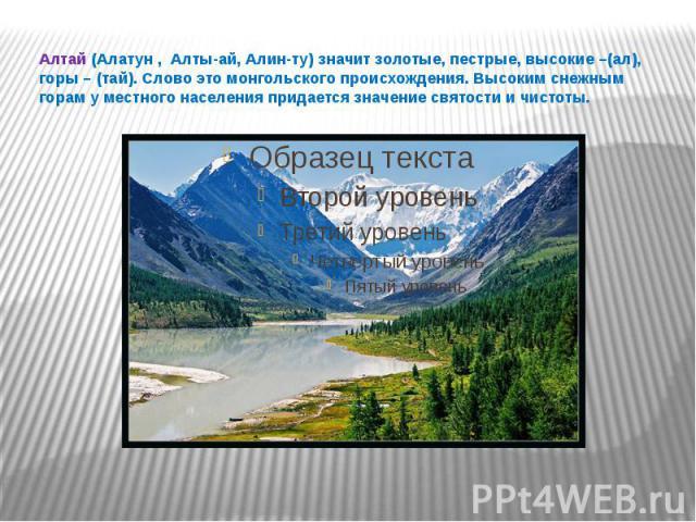 Алтай (Алатун , Алты-ай, Алин-ту) значит золотые, пестрые, высокие –(ал), горы – (тай). Слово это монгольского происхождения. Высоким снежным горам у местного населения придается значение святости и чистоты.