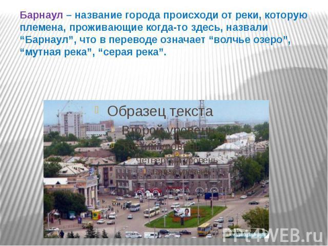 """Барнаул – название города происходи от реки, которую племена, проживающие когда-то здесь, назвали """"Барнаул"""", что в переводе означает """"волчье озеро"""", """"мутная река"""", """"серая река""""."""