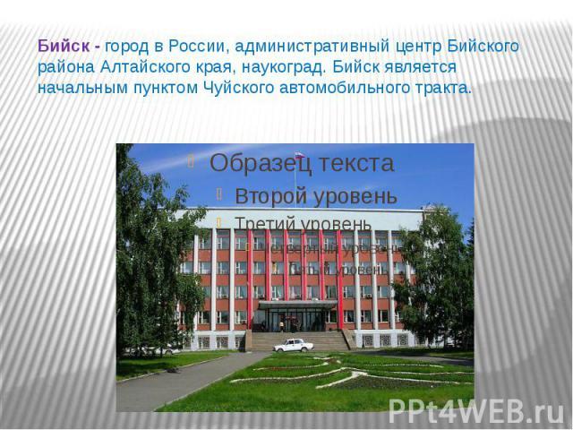 Бийск - город в России, административный центр Бийского района Алтайского края, наукоград. Бийск является начальным пунктом Чуйского автомобильного тракта.