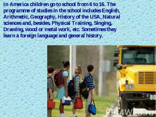 In America children go to school from 6 to 16. The programme of studies in the s