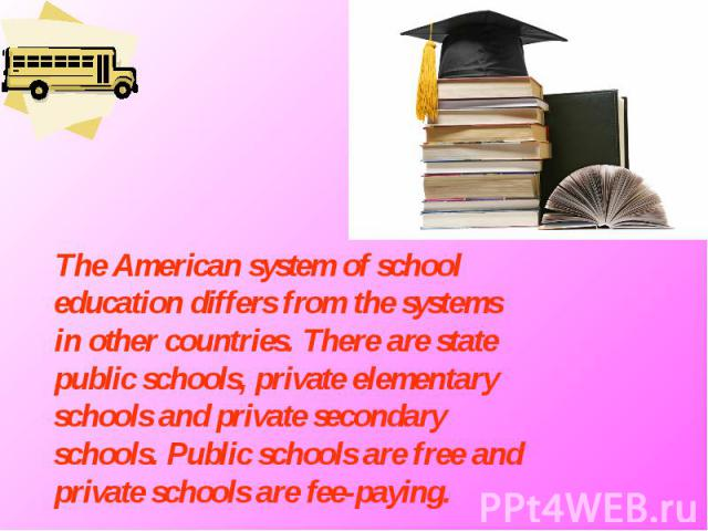 The American system of school education differs from the systems in other countries. There are state public schools, private elementary schools and private secondary schools. Public schools are free and private schools are fee-paying.