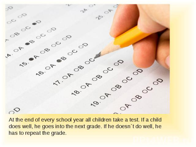 At the end of every school year all children take a test. If a child does well, he goes into the next grade. If he doesn`t do well, he has to repeat the grade.