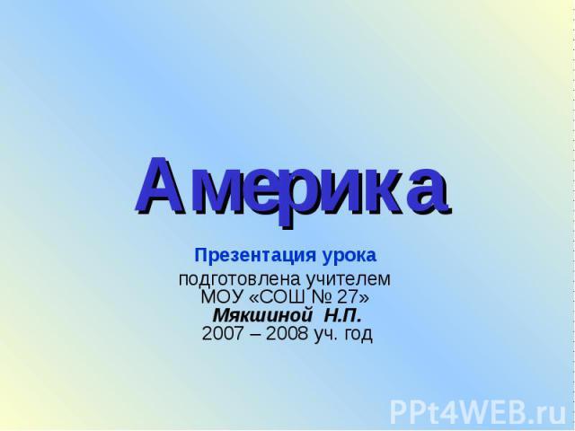 Америка Презентация урока подготовлена учителем МОУ «СОШ № 27» Мякшиной Н.П.2007 – 2008 уч. год