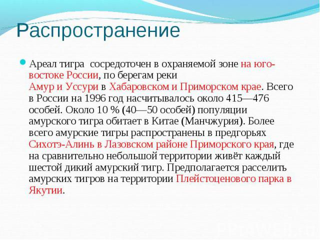 РаспространениеАреал тигра сосредоточен в охраняемой зоне на юго-востоке России, по берегам реки АмуриУссуривХабаровском и Приморском крае. Всего в России на 1996 год насчитывалось около 415—476 особей. Около 10% (40—50 особей) популяции амурс…