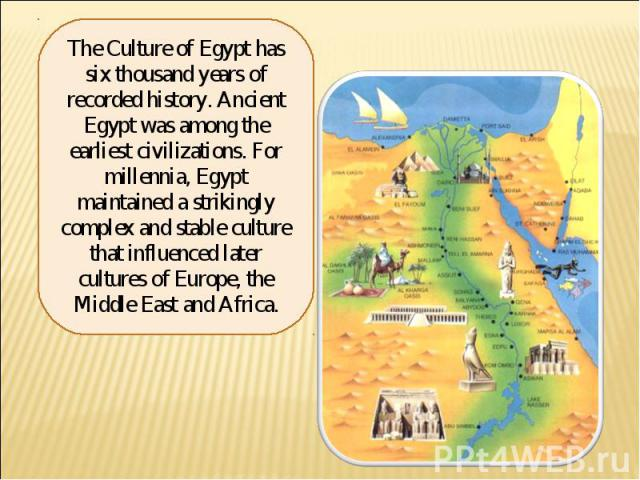 The Culture of Egypt has six thousand years of recorded history. Ancient Egypt was among the earliest civilizations. For millennia, Egypt maintained a strikingly complex and stable culture that influenced later cultures of Europe, the Middle East an…