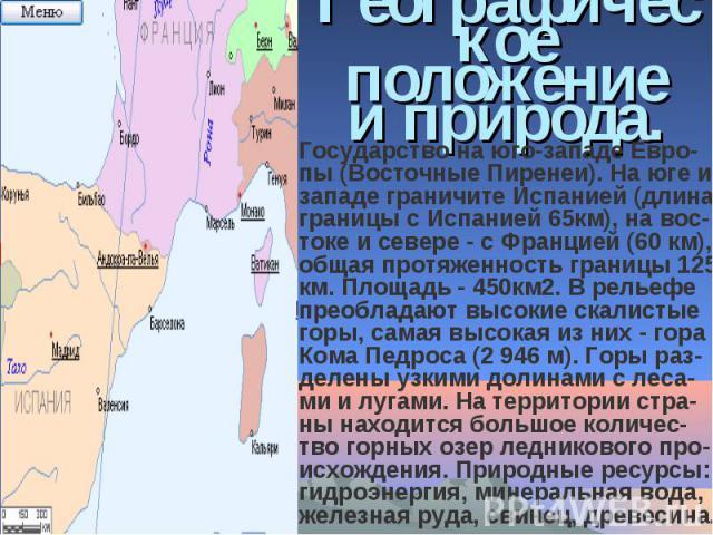 Географическое положение и природа.Государство на юго-западе Евро-пы (Восточные Пиренеи). На юге и западе граничите Испанией (длина границы с Испанией 65км), на вос-токе и севере - с Францией (60 км), общая протяженность границы 125 км. Площадь - 4…