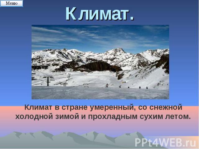 Климат.Климат в стране умеренный, со снежной холодной зимой и прохладным сухим летом.
