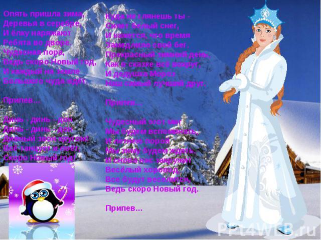 Опять пришла зима,Деревья в серебре,И ёлку наряжаютРебята во дворе.Чудесная пора,Ведь скоро Новый год,И каждый на землеБольшого чуда ждёт.Припeв…Динь - динь - донДинь - динь - донДивный звон кругом!Всё танцует и поёт,Скоро Новый год!Куда не глянешь …