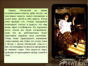 Однако Облонский не лишен положительных качеств, добр, честен, «он чувствовал тя