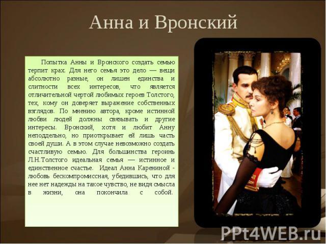 Анна и ВронскийПопытка Анны и Вронского создать семью терпит крах. Для него семья это дело — вещи абсолютно разные, он лишен единства и слитности всех интересов, что является отличительной чертой любимых героев Толстого, тех, кому он доверяет выраже…