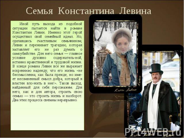 СемьяКонстантинаЛевинаИной путь выхода из подобной ситуации пытается найти в романе Константин Левин. Именно этот герой осуществил свой семейный идеал. Но, сделавшись счастливым семьянином, Левин и переживает трагедию, которая заставляет его …
