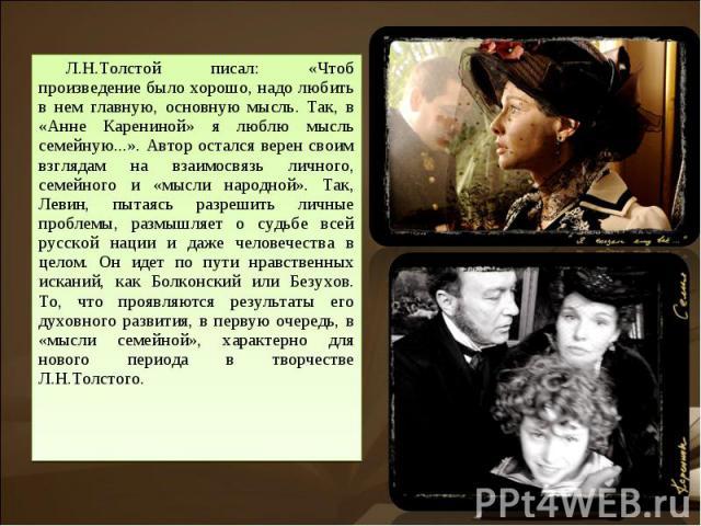 Л.Н.Толстой писал: «Чтоб произведение было хорошо, надо любить в нем главную, основную мысль. Так, в «Анне Карениной» я люблю мысль семейную...». Автор остался верен своим взглядам на взаимосвязь личного, семейного и «мысли народной». Так, Левин, пы…