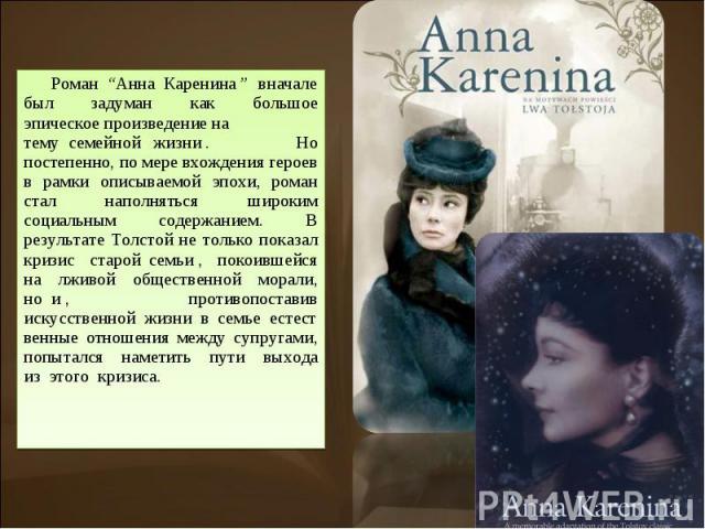 """Роман """"АннаКаренина"""" вначале был задуман как большое эпическоепроизведениена темусемейнойжизни. Но постепенно, по мере вхождения героев в рамки описываемой эпохи, роман стал наполняться широким социальным содержанием. В результате Толстой…"""