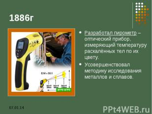 1886гРазработал пирометр – оптический прибор, измеряющий температуру раскалённых
