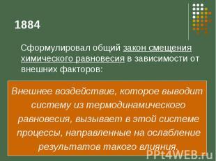 1884 Сформулировал общий закон смещения химического равновесия в зависимости от