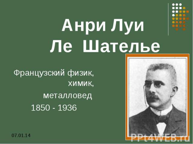 Анри Луи Ле Шателье Французский физик, химик, металловед 1850 - 1936