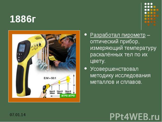 1886гРазработал пирометр – оптический прибор, измеряющий температуру раскалённых тел по их цвету. Усовершенствовал методику исследования металлов и сплавов.