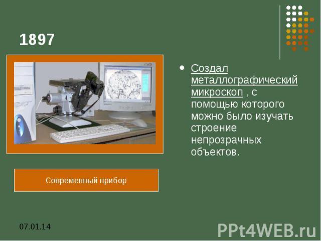 1897Создал металлографический микроскоп , с помощью которого можно было изучать строение непрозрачных объектов.