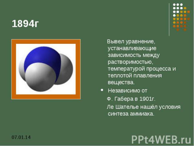 1894г Вывел уравнение, устанавливающие зависимость между растворимостью, температурой процесса и теплотой плавления вещества. Независимо от Ф. Габера в 1901г. Ле Шателье нашёл условия синтеза аммиака.