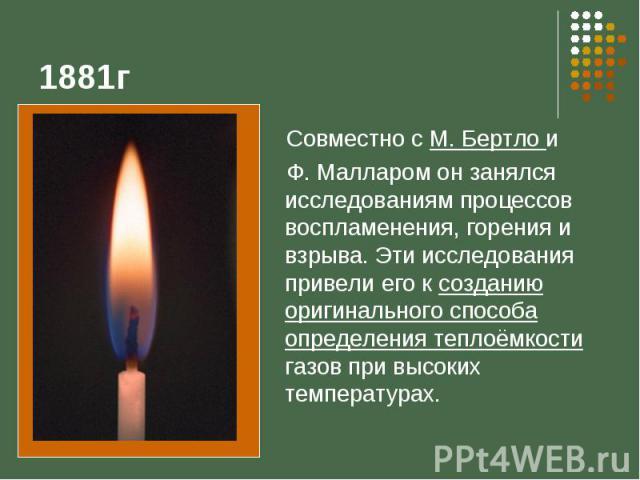 1881г Совместно с М. Бертло и Ф. Малларом он занялся исследованиям процессов воспламенения, горения и взрыва. Эти исследования привели его к созданию оригинального способа определения теплоёмкости газов при высоких температурах.