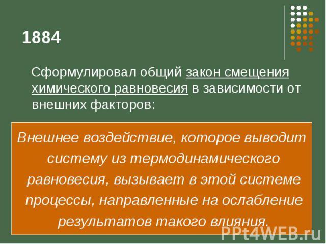 1884 Сформулировал общий закон смещения химического равновесия в зависимости от внешних факторов: Внешнее воздействие, которое выводит систему из термодинамического равновесия, вызывает в этой системе процессы, направленные на ослабление результатов…