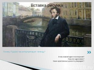 Почему Пушкин так интерпретирует легенду?В чём главная идея стихотворения?Кому о