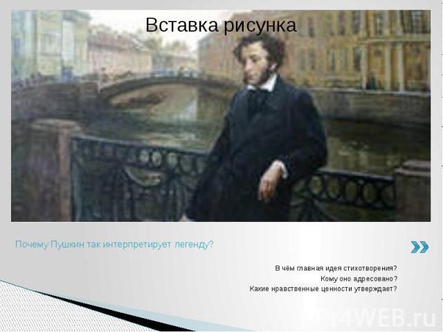 Почему Пушкин так интерпретирует легенду?В чём главная идея стихотворения?Кому оно адресовано?Какие нравственные ценности утверждает?