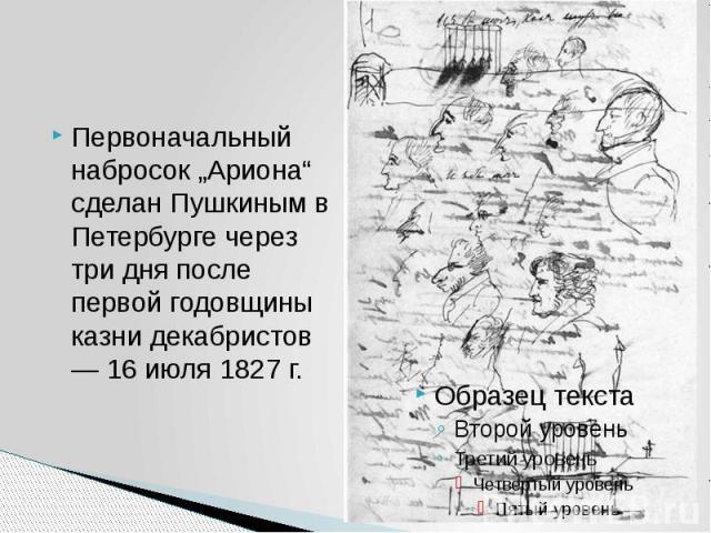 """Первоначальный набросок """"Ариона"""" сделан Пушкиным в Петербурге через три дня после первой годовщины казни декабристов — 16 июля 1827 г."""