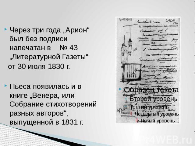 """Через три года """"Арион"""" был без подписи напечатан в № 43 """"Литературной Газеты"""" от 30 июля 1830 г. Пьеса появилась и в книге """"Венера, или Собрание стихотворений разных авторов"""", выпущенной в 1831 г."""