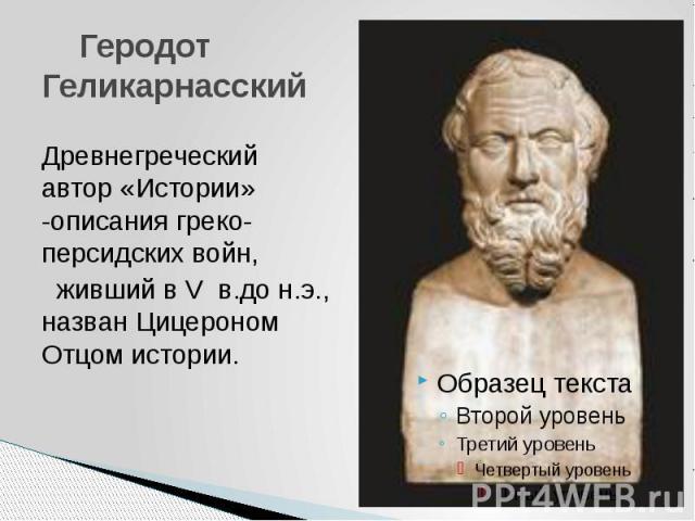 Геродот ГеликарнасскийДревнегреческий автор «Истории» -описания греко-персидских войн, живший в V в.до н.э., назван Цицероном Отцом истории.